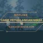 Game Petualangan Ninja Offline Android Terbaik